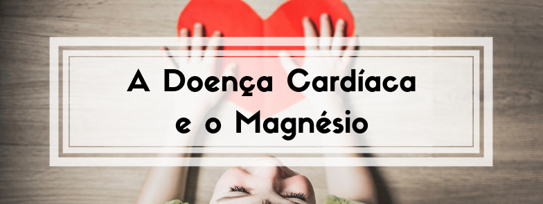 A Doença Cardíaca e o Magnésio