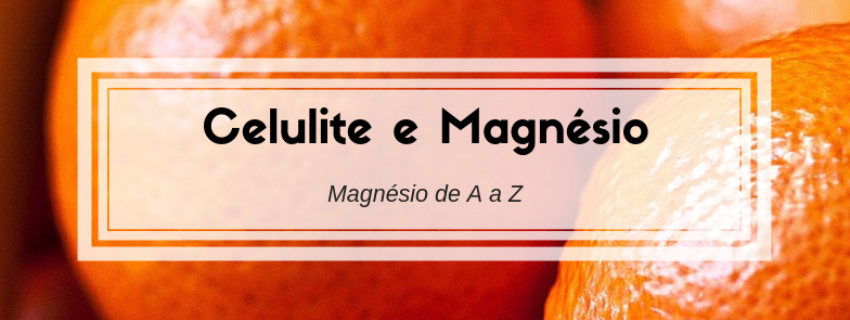 Celulite e Magnésio – Magnésio de A a Z