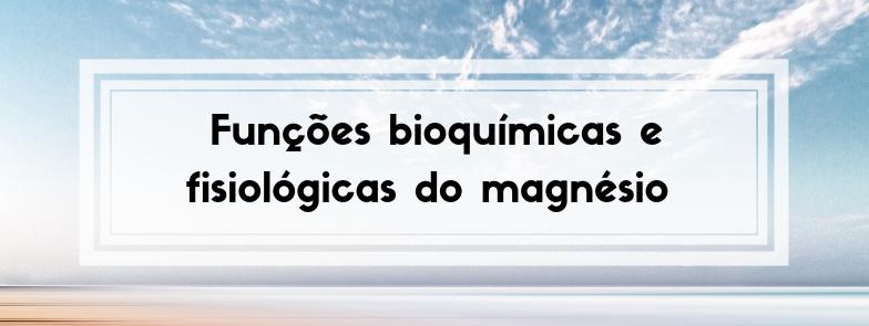 Funções bioquímicas e fisiológicas do magnésio – parte 2